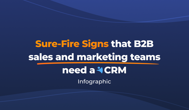 The Sure-Fire Signs That B2B Sales and Marketing Teams Need a CRM [Infographic]